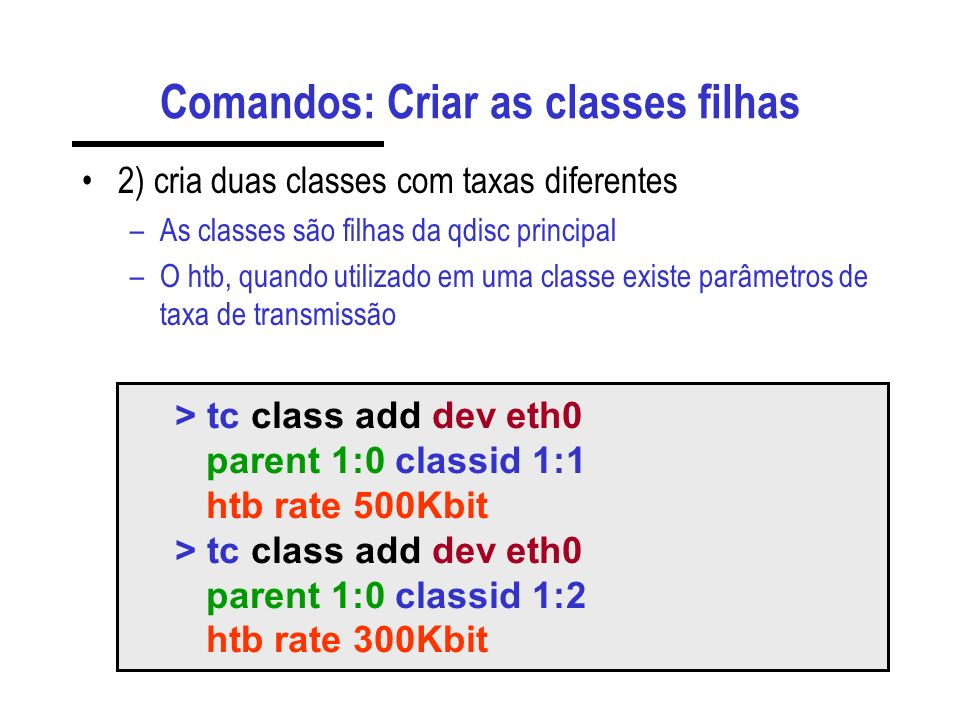 Comandos: Criar as classes filhas 2) cria duas classes com taxas diferentes –As classes são filhas da qdisc principal –O htb, quando utilizado em uma classe existe parâmetros de taxa de transmissão > tc class add dev eth0 parent 1:0 classid 1:1 htb rate 500Kbit > tc class add dev eth0 parent 1:0 classid 1:2 htb rate 300Kbit