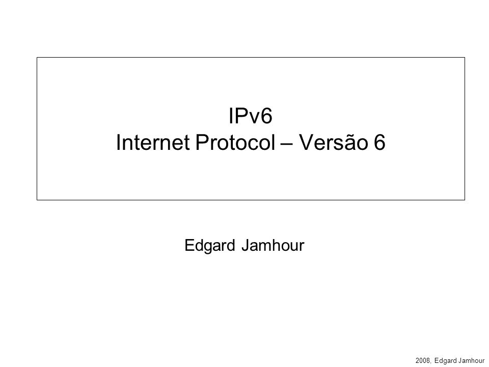 2008, Edgard Jamhour Endereços IPv6 Definido pela RFC 2373 –IPv6 Addressing Architecture Exemplo de Endereço IPv6: –FE80:0000:0000:0000:68DA:8909:3A22:FECA endereço normal –FE80:0:0:0:68DA:8909:3A22:FECA simplificação de zeros –FE80 ::68DA:8909:3A22:FECA omissão de 0s por :: (apenas um :: por endereço)