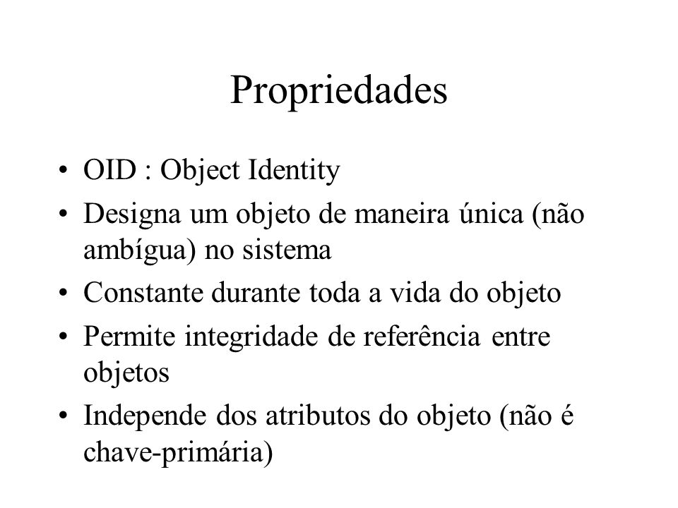 Propriedades OID : Object Identity Designa um objeto de maneira única (não ambígua) no sistema Constante durante toda a vida do objeto Permite integri