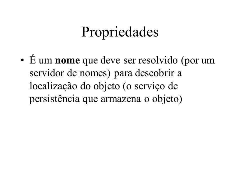 Propriedades É um nome que deve ser resolvido (por um servidor de nomes) para descobrir a localização do objeto (o serviço de persistência que armazen