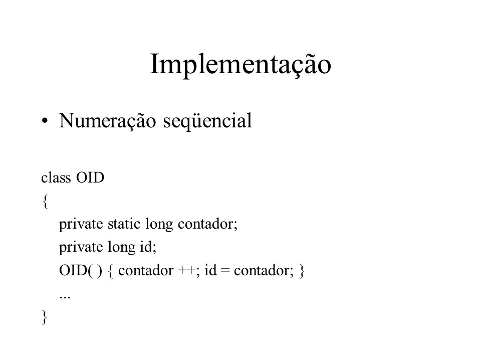 Implementação Numeração seqüencial class OID { private static long contador; private long id; OID( ) { contador ++; id = contador; }... }