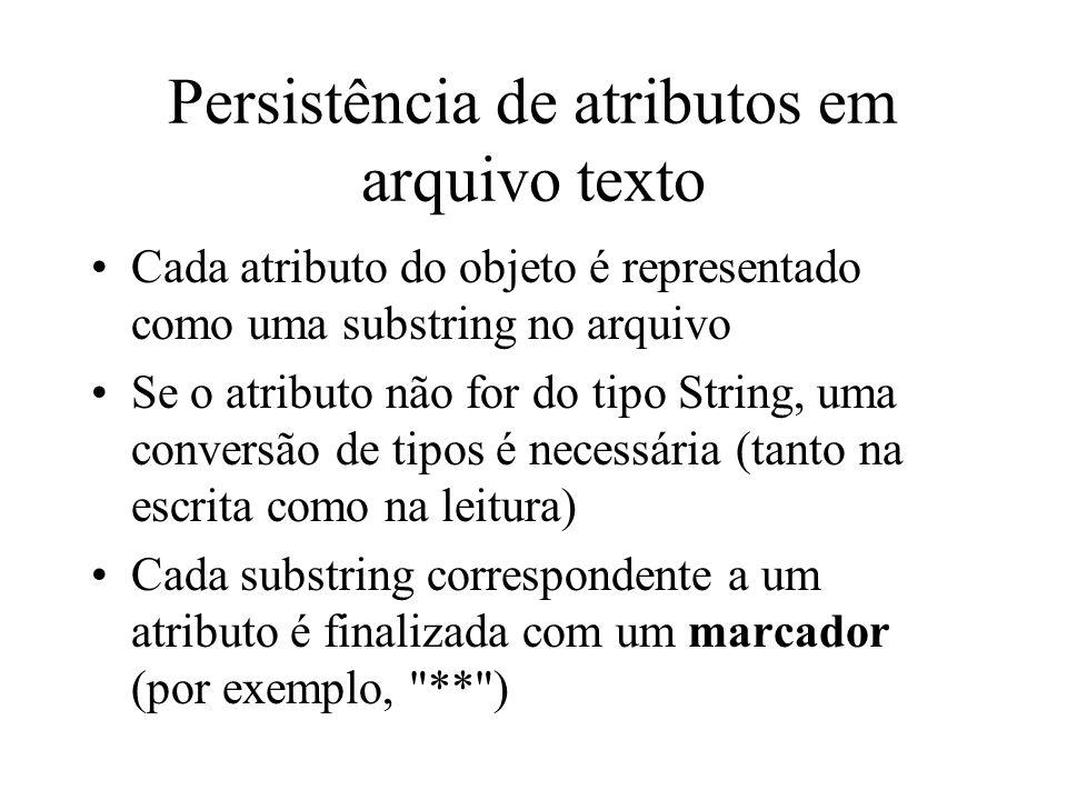 Persistência de atributos em arquivo texto Cada atributo do objeto é representado como uma substring no arquivo Se o atributo não for do tipo String,