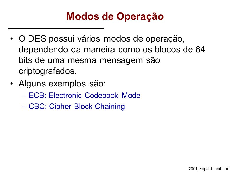 2004, Edgard Jamhour DES – Data Encryption Standard Um dos algoritmo de chave secreta mais difundido é o DES. –Originalmente Desenvolvido pela IBM. –E