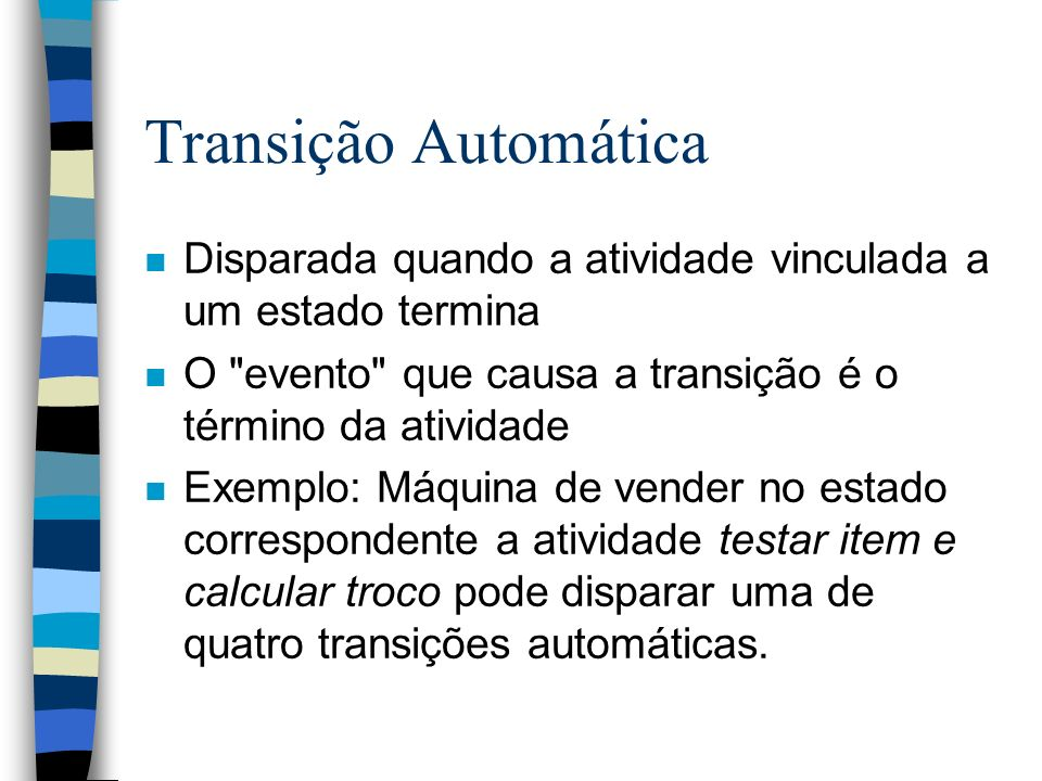 Transição Automática n Disparada quando a atividade vinculada a um estado termina n O evento que causa a transição é o término da atividade n Exemplo: Máquina de vender no estado correspondente a atividade testar item e calcular troco pode disparar uma de quatro transições automáticas.
