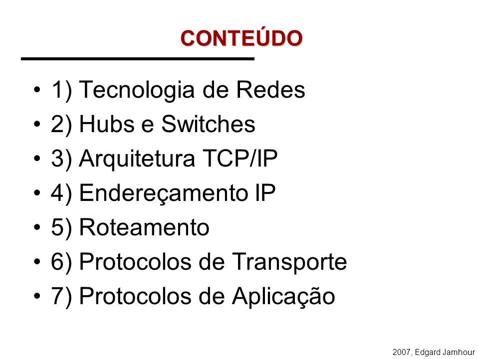 2007, Edgard Jamhour CONTEÚDO 1) Tecnologia de Redes 2) Hubs e Switches 3) Arquitetura TCP/IP 4) Endereçamento IP 5) Roteamento 6) Protocolos de Transporte 7) Protocolos de Aplicação