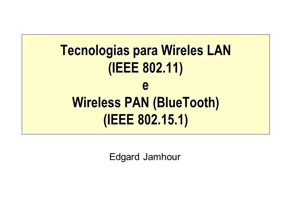 Tecnologias para Wireles LAN (IEEE 802.11) e Wireless PAN (BlueTooth) (IEEE 802.15.1) Edgard Jamhour
