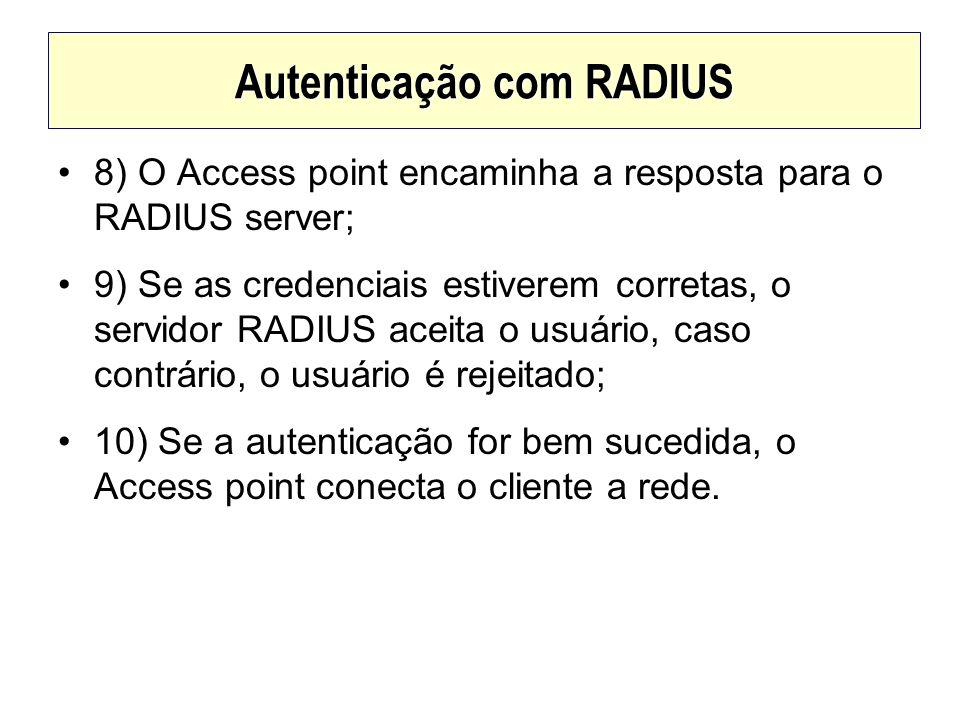 Autenticação com RADIUS 8) O Access point encaminha a resposta para o RADIUS server; 9) Se as credenciais estiverem corretas, o servidor RADIUS aceita