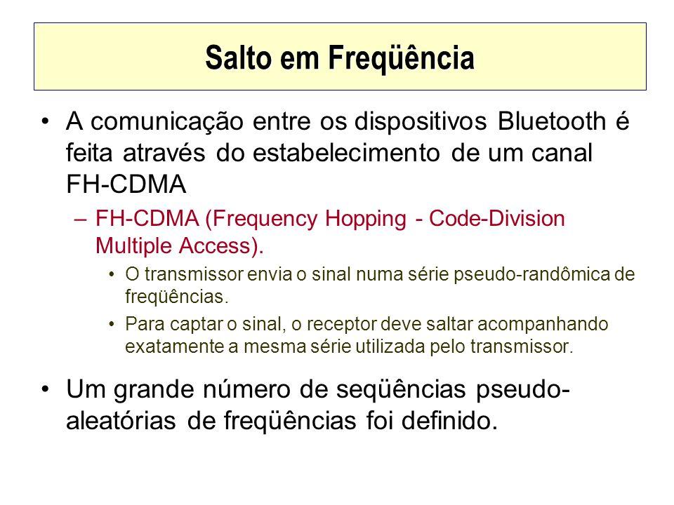 Salto em Freqüência A comunicação entre os dispositivos Bluetooth é feita através do estabelecimento de um canal FH-CDMA –FH-CDMA (Frequency Hopping -