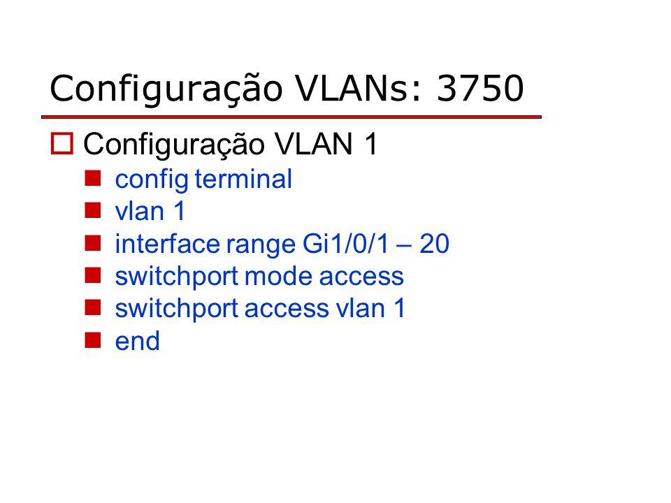 Configuração VLANs: 3750 Configuração VLAN 1 config terminal vlan 1 interface range Gi1/0/1 – 20 switchport mode access switchport access vlan 1 end