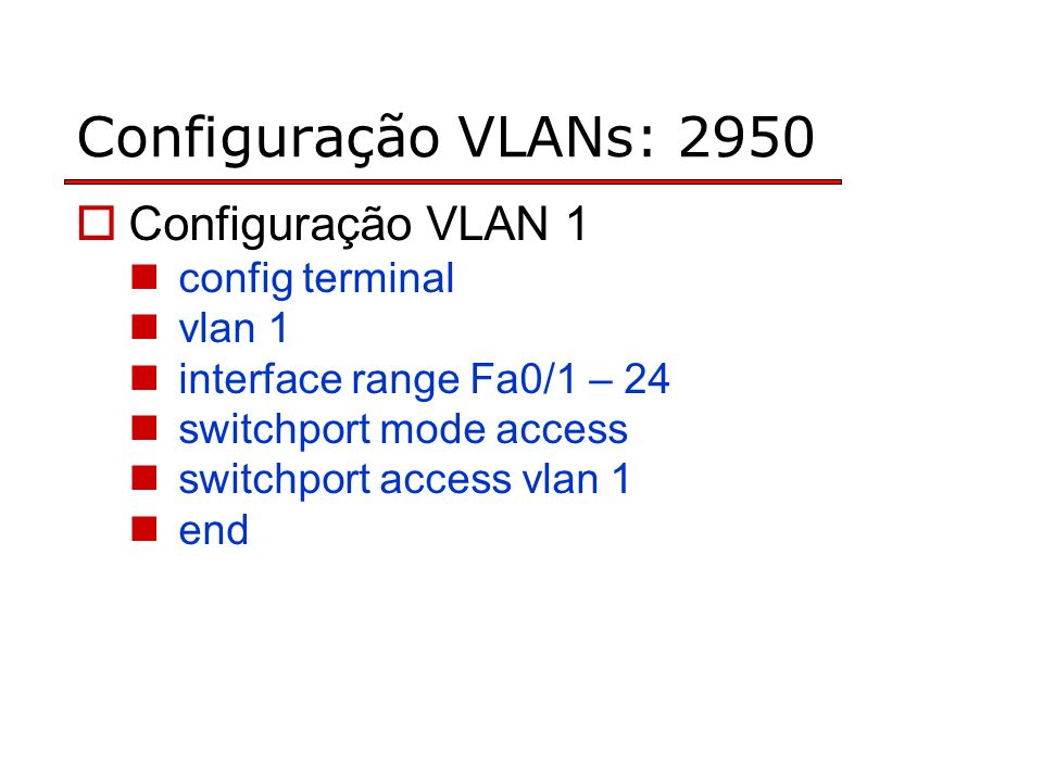 Configuração VLANs: 2950 Configuração VLAN 1 config terminal vlan 1 interface range Fa0/1 – 24 switchport mode access switchport access vlan 1 end