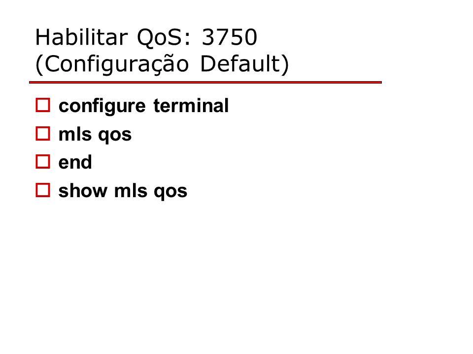 Habilitar QoS: 3750 (Configuração Default) configure terminal mls qos end show mls qos