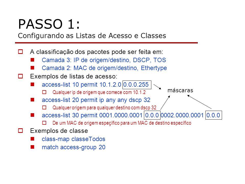 PASSO 1: Configurando as Listas de Acesso e Classes A classificação dos pacotes pode ser feita em: Camada 3: IP de origem/destino, DSCP, TOS Camada 2: MAC de origem/destino, Ethertype Exemplos de listas de acesso: access-list 10 permit 10.1.2.0 0.0.0.255 Qualquer ip de origem que comece com 10.1.2 access-list 20 permit ip any any dscp 32 Qualquer origem para qualquer destino com dscp 32 access-list 30 permit 0001.0000.0001 0.0.0 0002.0000.0001 0.0.0 De um MAC de origem espeçífico para um MAC de destino específico Exemplos de classe class-map classeTodos match access-group 20 máscaras