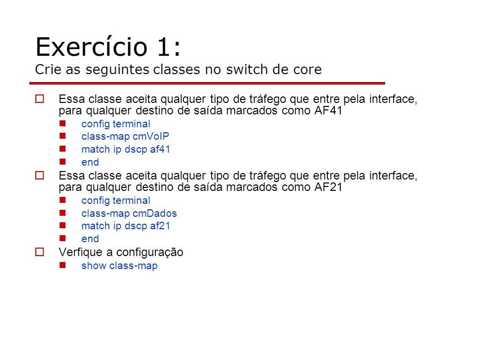 Exercício 1: Crie as seguintes classes no switch de core Essa classe aceita qualquer tipo de tráfego que entre pela interface, para qualquer destino de saída marcados como AF41 config terminal class-map cmVoIP match ip dscp af41 end Essa classe aceita qualquer tipo de tráfego que entre pela interface, para qualquer destino de saída marcados como AF21 config terminal class-map cmDados match ip dscp af21 end Verfique a configuração show class-map