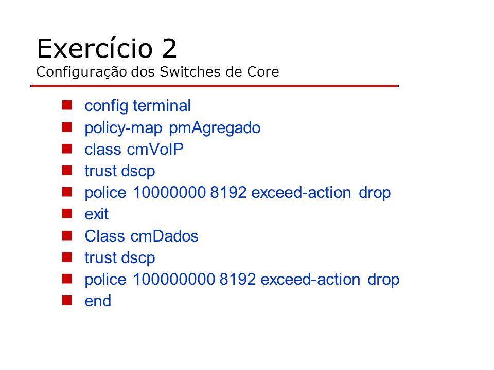 Exercício 2 Configuração dos Switches de Core config terminal policy-map pmAgregado class cmVoIP trust dscp police 10000000 8192 exceed-action drop exit Class cmDados trust dscp police 100000000 8192 exceed-action drop end