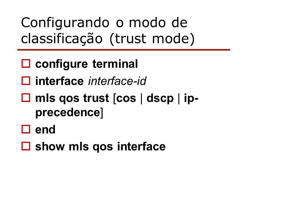 Configurando o modo de classificação (trust mode) configure terminal interface interface-id mls qos trust [cos | dscp | ip- precedence] end show mls qos interface