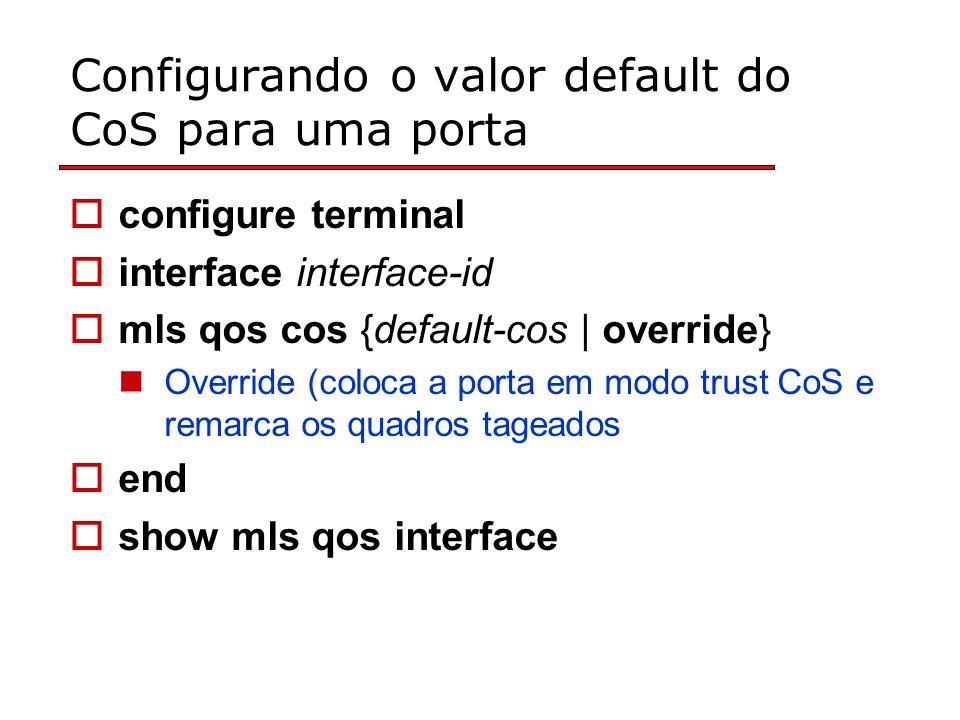 Configurando o valor default do CoS para uma porta configure terminal interface interface-id mls qos cos {default-cos | override} Override (coloca a porta em modo trust CoS e remarca os quadros tageados end show mls qos interface