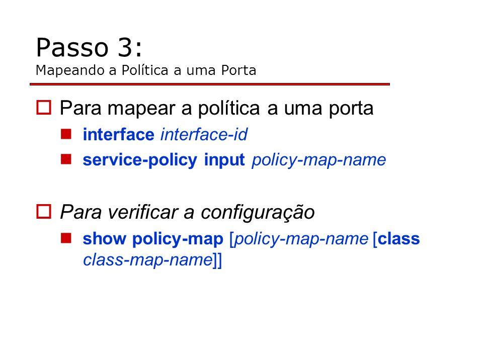 Passo 3: Mapeando a Política a uma Porta Para mapear a política a uma porta interface interface-id service-policy input policy-map-name Para verificar a configuração show policy-map [policy-map-name [class class-map-name]]