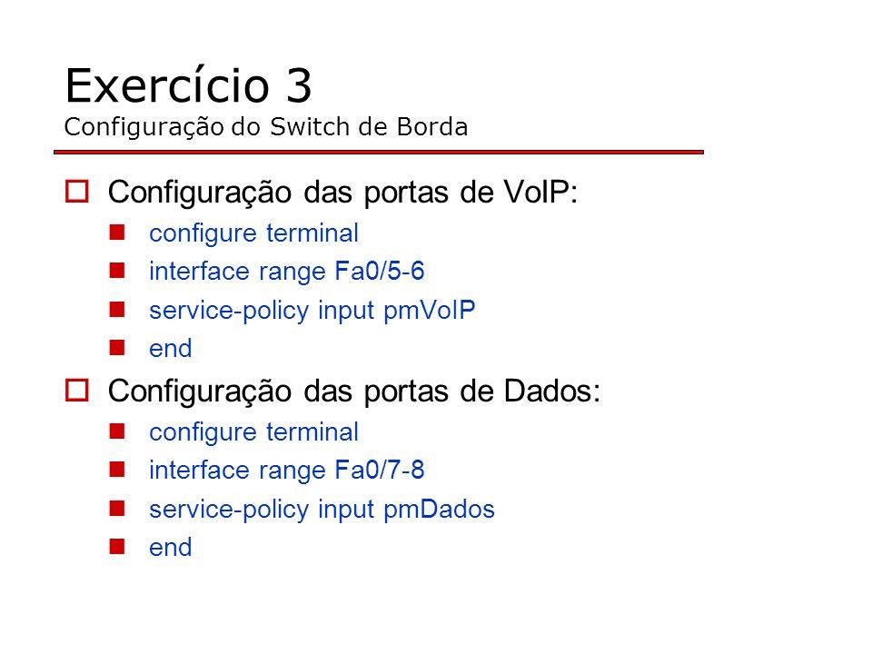 Exercício 3 Configuração do Switch de Borda Configuração das portas de VoIP: configure terminal interface range Fa0/5-6 service-policy input pmVoIP end Configuração das portas de Dados: configure terminal interface range Fa0/7-8 service-policy input pmDados end