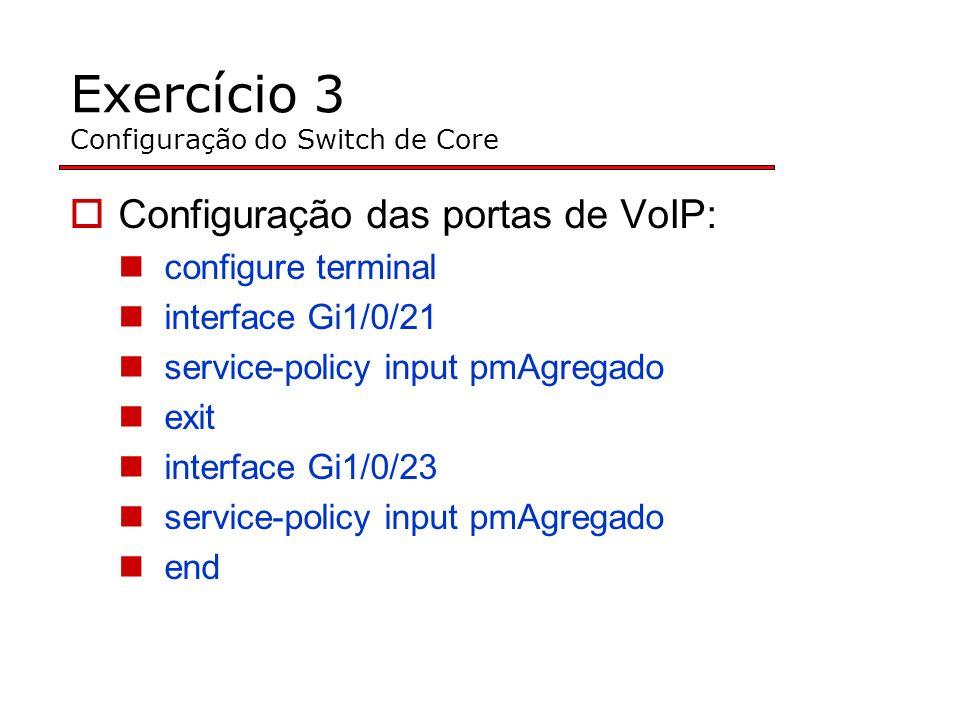 Exercício 3 Configuração do Switch de Core Configuração das portas de VoIP: configure terminal interface Gi1/0/21 service-policy input pmAgregado exit interface Gi1/0/23 service-policy input pmAgregado end