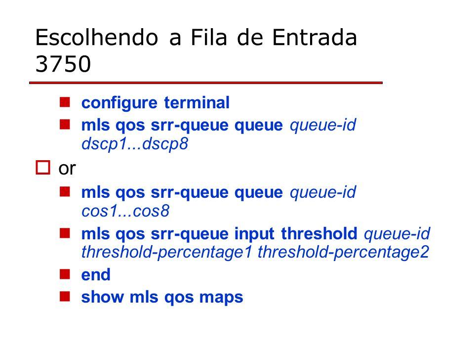 Escolhendo a Fila de Entrada 3750 configure terminal mls qos srr-queue queue queue-id dscp1...dscp8 or mls qos srr-queue queue queue-id cos1...cos8 mls qos srr-queue input threshold queue-id threshold-percentage1 threshold-percentage2 end show mls qos maps