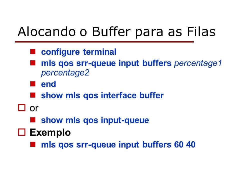 Alocando o Buffer para as Filas configure terminal mls qos srr-queue input buffers percentage1 percentage2 end show mls qos interface buffer or show mls qos input-queue Exemplo mls qos srr-queue input buffers 60 40