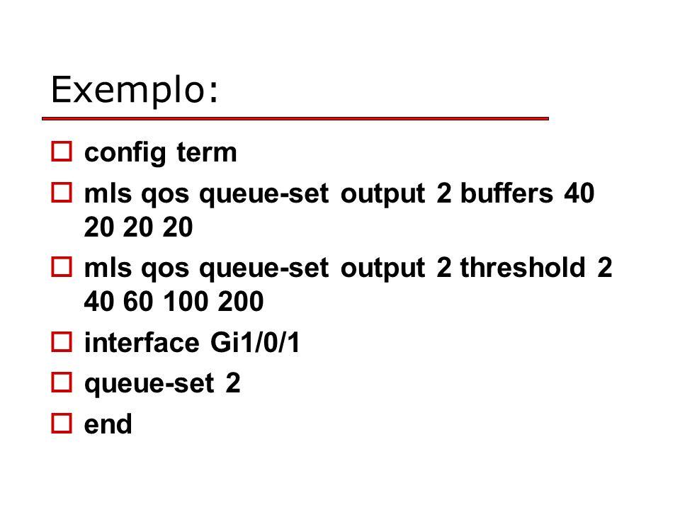 Exemplo: config term mls qos queue-set output 2 buffers 40 20 20 20 mls qos queue-set output 2 threshold 2 40 60 100 200 interface Gi1/0/1 queue-set 2 end