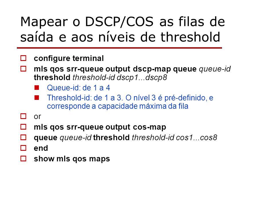 Mapear o DSCP/COS as filas de saída e aos níveis de threshold configure terminal mls qos srr-queue output dscp-map queue queue-id threshold threshold-id dscp1...dscp8 Queue-id: de 1 a 4 Threshold-id: de 1 a 3.