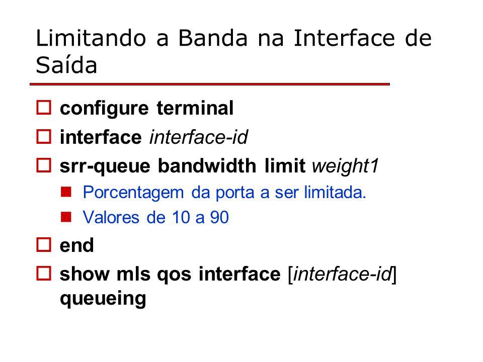 Limitando a Banda na Interface de Saída configure terminal interface interface-id srr-queue bandwidth limit weight1 Porcentagem da porta a ser limitada.