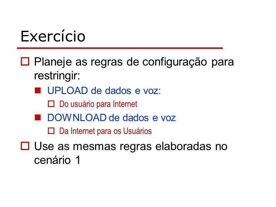 Exercício Planeje as regras de configuração para restringir: UPLOAD de dados e voz: Do usuário para Internet DOWNLOAD de dados e voz Da Internet para os Usuários Use as mesmas regras elaboradas no cenário 1