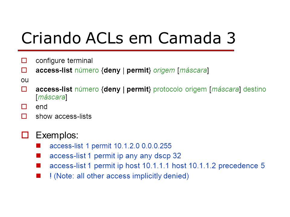 Criando ACLs em Camada 3 configure terminal access-list número {deny | permit} origem [máscara] ou access-list número {deny | permit} protocolo origem [máscara] destino [máscara] end show access-lists Exemplos: access-list 1 permit 10.1.2.0 0.0.0.255 access-list 1 permit ip any any dscp 32 access-list 1 permit ip host 10.1.1.1 host 10.1.1.2 precedence 5 .