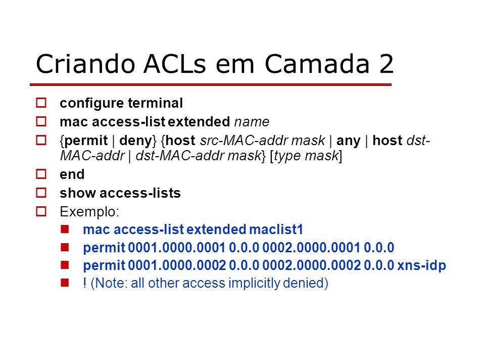 Criando ACLs em Camada 2 configure terminal mac access-list extended name {permit | deny} {host src-MAC-addr mask | any | host dst- MAC-addr | dst-MAC-addr mask} [type mask] end show access-lists Exemplo: mac access-list extended maclist1 permit 0001.0000.0001 0.0.0 0002.0000.0001 0.0.0 permit 0001.0000.0002 0.0.0 0002.0000.0002 0.0.0 xns-idp .