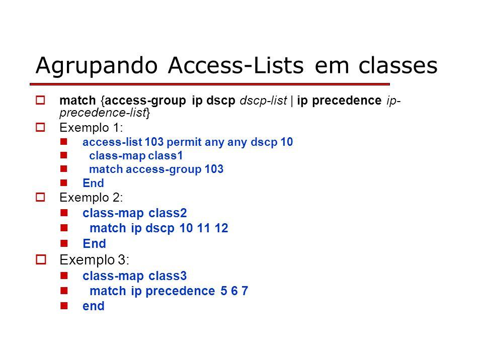 Agrupando Access-Lists em classes match {access-group ip dscp dscp-list | ip precedence ip- precedence-list} Exemplo 1: access-list 103 permit any any dscp 10 class-map class1 match access-group 103 End Exemplo 2: class-map class2 match ip dscp 10 11 12 End Exemplo 3: class-map class3 match ip precedence 5 6 7 end