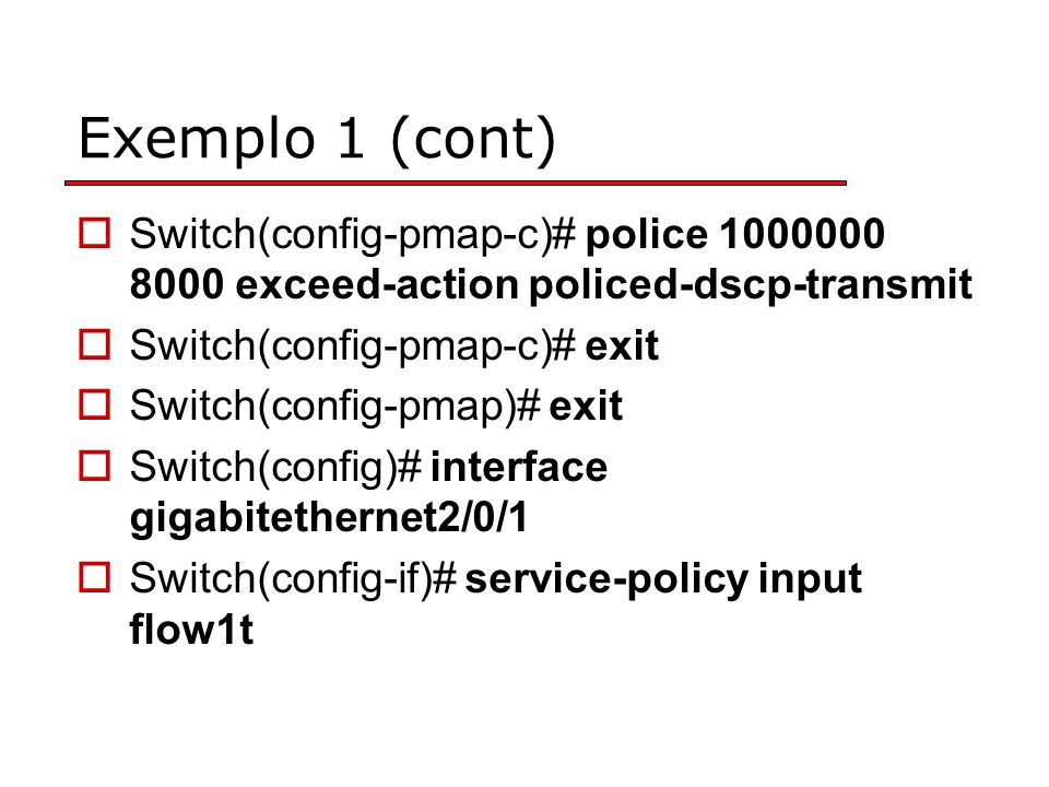 Exemplo 1 (cont) Switch(config-pmap-c)# police 1000000 8000 exceed-action policed-dscp-transmit Switch(config-pmap-c)# exit Switch(config-pmap)# exit