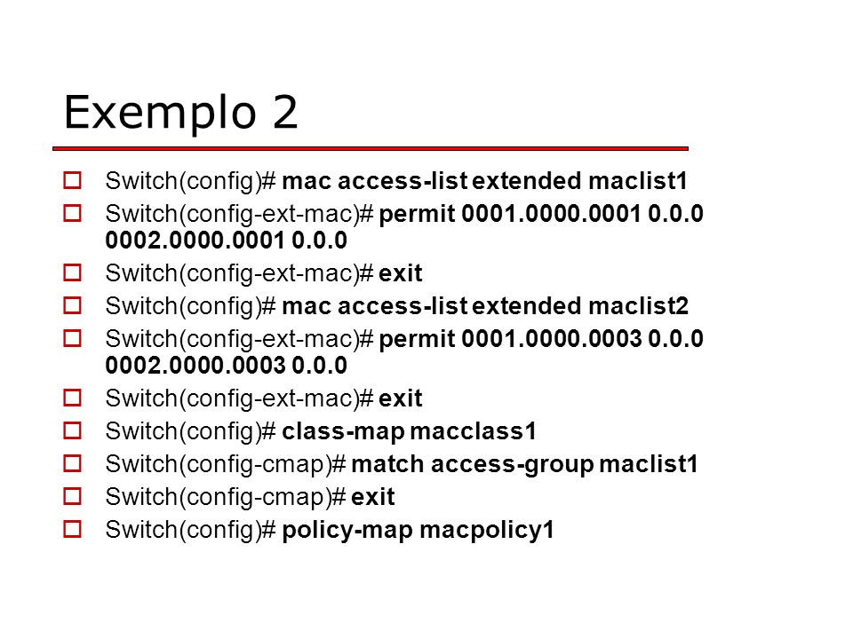 Exemplo 2 Switch(config)# mac access-list extended maclist1 Switch(config-ext-mac)# permit 0001.0000.0001 0.0.0 0002.0000.0001 0.0.0 Switch(config-ext