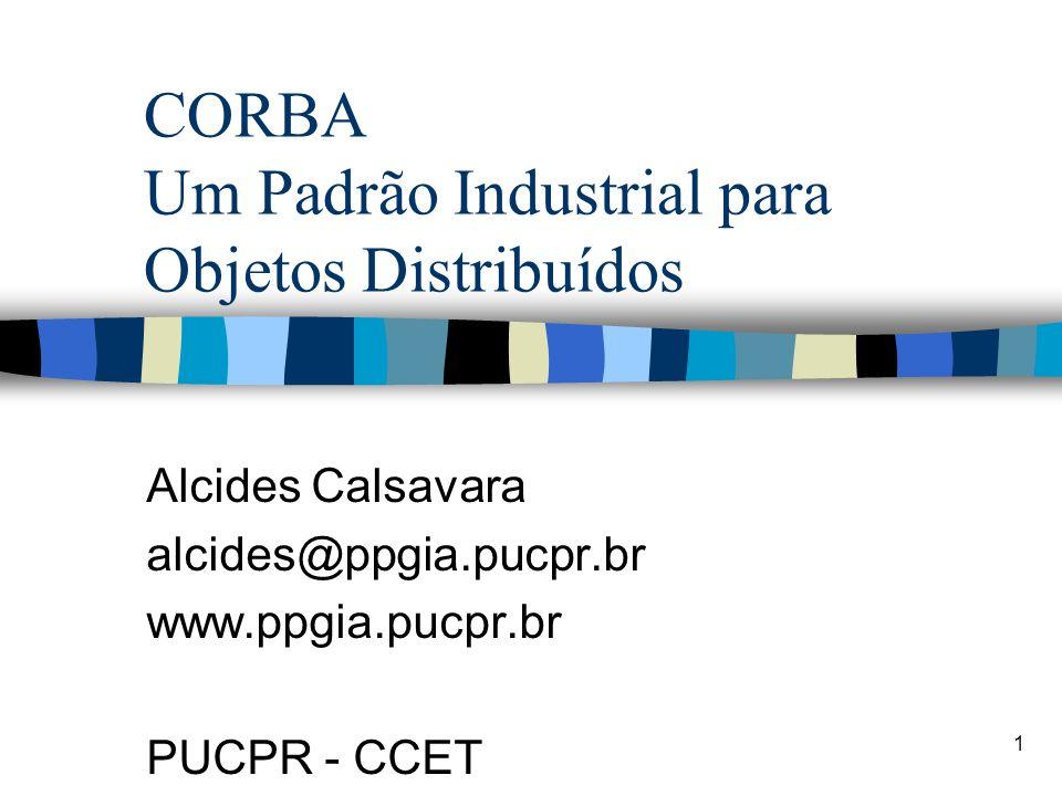 1 CORBA Um Padrão Industrial para Objetos Distribuídos Alcides Calsavara alcides@ppgia.pucpr.br www.ppgia.pucpr.br PUCPR - CCET