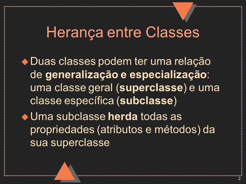 2 Herança entre Classes u Duas classes podem ter uma relação de generalização e especialização: uma classe geral (superclasse) e uma classe específica (subclasse) u Uma subclasse herda todas as propriedades (atributos e métodos) da sua superclasse