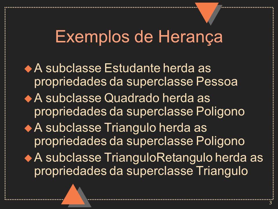3 Exemplos de Herança u A subclasse Estudante herda as propriedades da superclasse Pessoa u A subclasse Quadrado herda as propriedades da superclasse Poligono u A subclasse Triangulo herda as propriedades da superclasse Poligono u A subclasse TrianguloRetangulo herda as propriedades da superclasse Triangulo