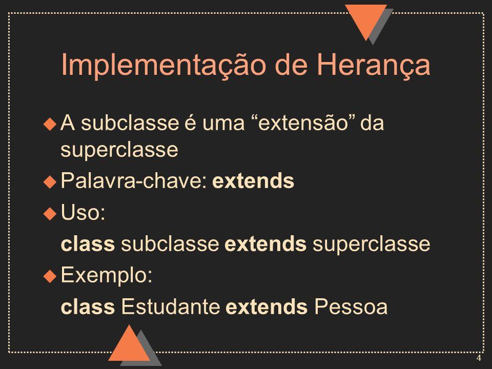 4 Implementação de Herança u A subclasse é uma extensão da superclasse u Palavra-chave: extends u Uso: class subclasse extends superclasse u Exemplo: class Estudante extends Pessoa