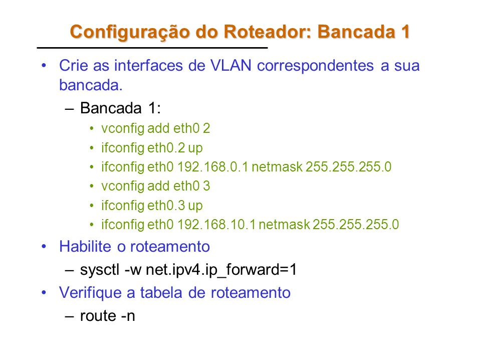 Configuração do Roteador: Bancada 1 Crie as interfaces de VLAN correspondentes a sua bancada. –Bancada 1: vconfig add eth0 2 ifconfig eth0.2 up ifconf