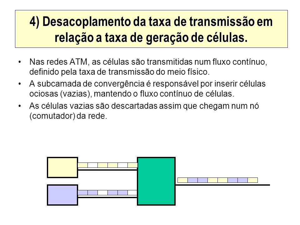 4) Desacoplamento da taxa de transmissão em relação a taxa de geração de células. Nas redes ATM, as células são transmitidas num fluxo contínuo, defin