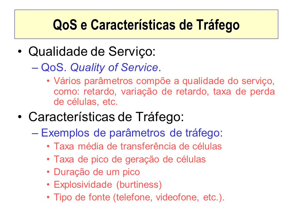 QoS e Características de Tráfego Qualidade de Serviço: –QoS. Quality of Service. Vários parâmetros compõe a qualidade do serviço, como: retardo, varia