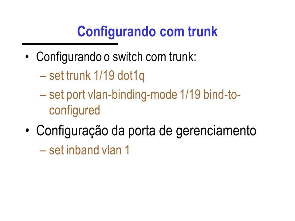 Configurando com trunk Configurando o switch com trunk: –set trunk 1/19 dot1q –set port vlan-binding-mode 1/19 bind-to- configured Configuração da por