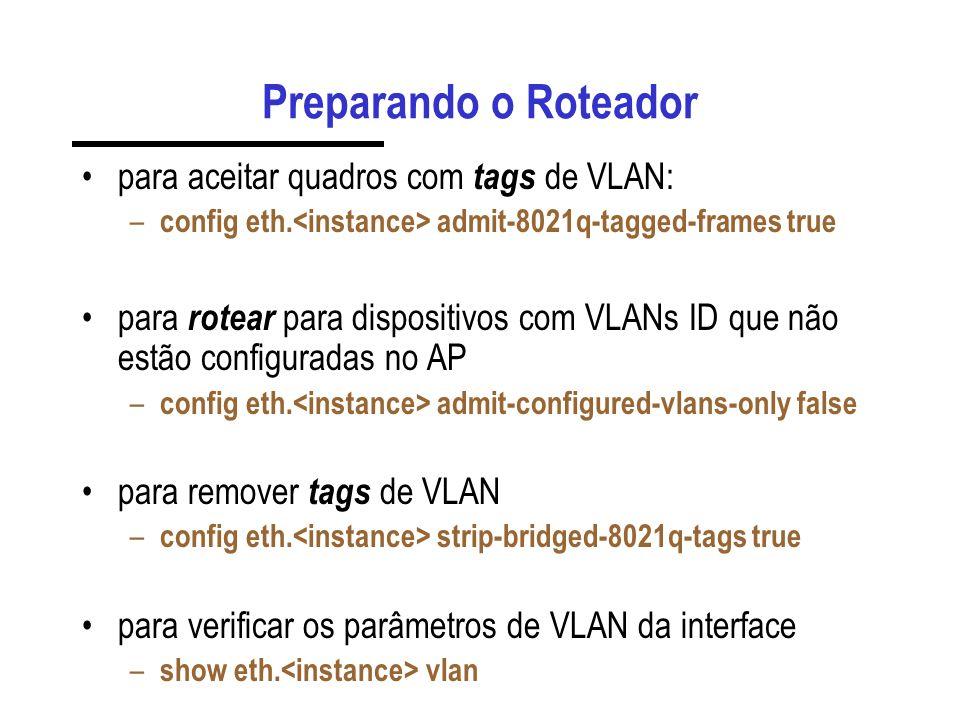 Preparando o Roteador para aceitar quadros com tags de VLAN: – config eth. admit-8021q-tagged-frames true para rotear para dispositivos com VLANs ID q