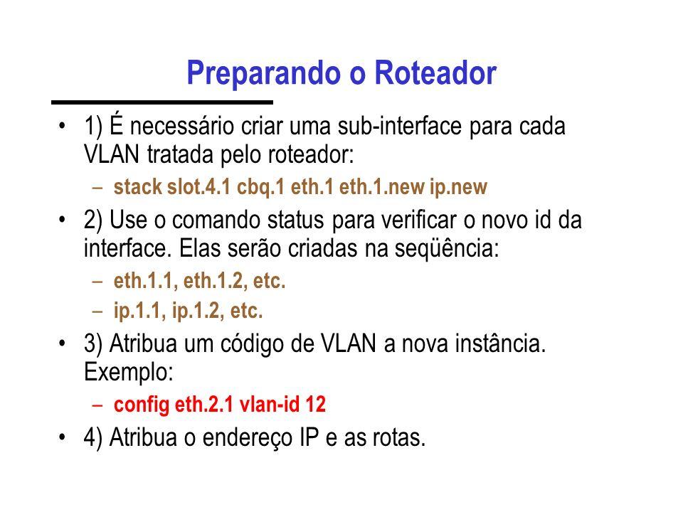 Preparando o Roteador 1) É necessário criar uma sub-interface para cada VLAN tratada pelo roteador: – stack slot.4.1 cbq.1 eth.1 eth.1.new ip.new 2) U