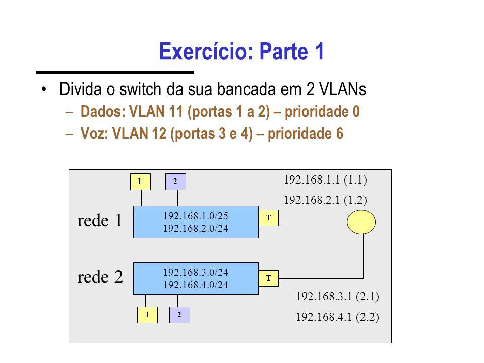 Exercício: Parte 1 Divida o switch da sua bancada em 2 VLANs – Dados: VLAN 11 (portas 1 a 2) – prioridade 0 – Voz: VLAN 12 (portas 3 e 4) – prioridade