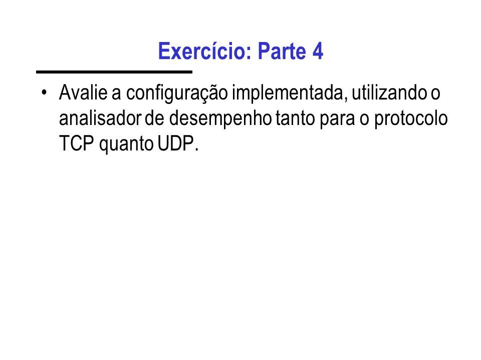 Exercício: Parte 4 Avalie a configuração implementada, utilizando o analisador de desempenho tanto para o protocolo TCP quanto UDP.