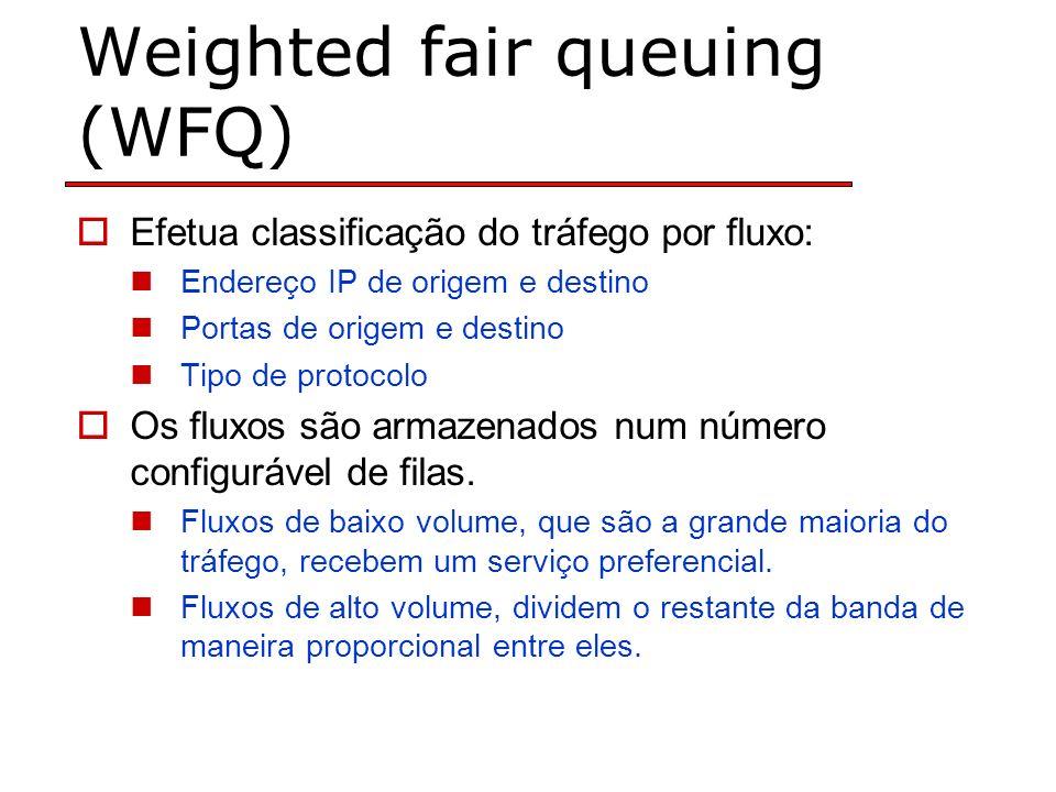 Weighted fair queuing (WFQ) Efetua classificação do tráfego por fluxo: Endereço IP de origem e destino Portas de origem e destino Tipo de protocolo Os