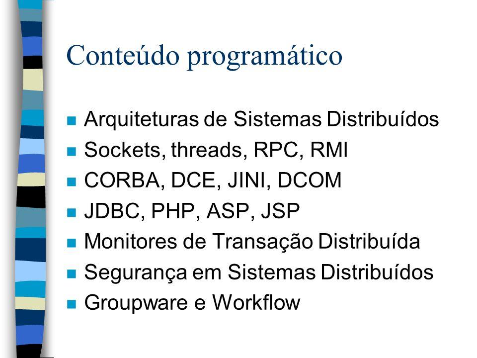Conteúdo programático n Arquiteturas de Sistemas Distribuídos n Sockets, threads, RPC, RMI n CORBA, DCE, JINI, DCOM n JDBC, PHP, ASP, JSP n Monitores de Transação Distribuída n Segurança em Sistemas Distribuídos n Groupware e Workflow
