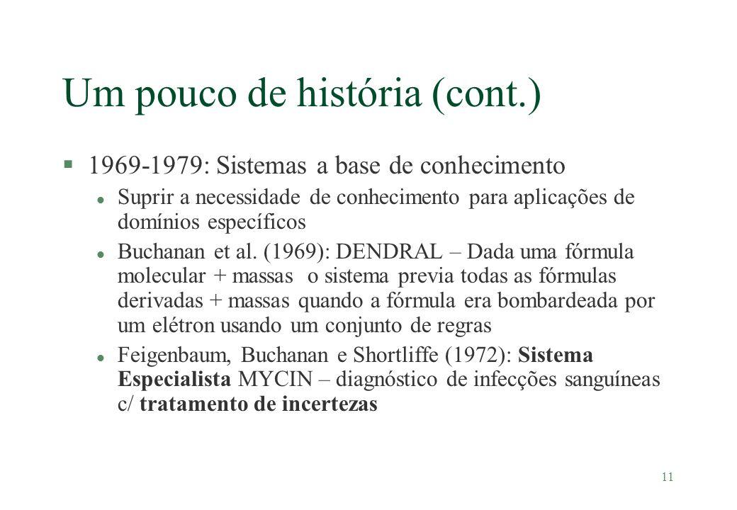 11 Um pouco de história (cont.) §1969-1979: Sistemas a base de conhecimento l Suprir a necessidade de conhecimento para aplicações de domínios específ