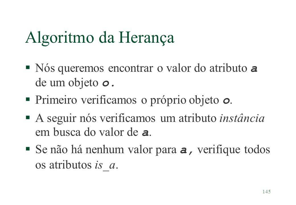 145 Algoritmo da Herança Nós queremos encontrar o valor do atributo a de um objeto o. Primeiro verificamos o próprio objeto o. A seguir nós verificamo